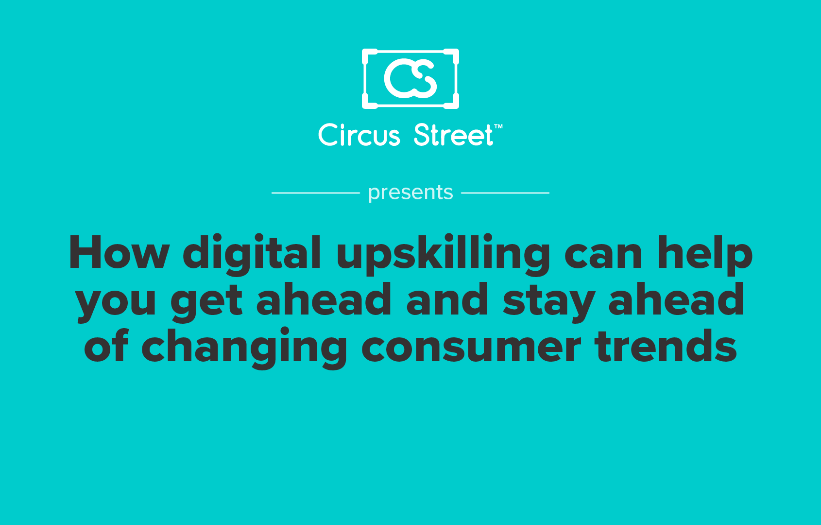 How digital upskilling can help you get ahead and stay ahead of changing consumer trends